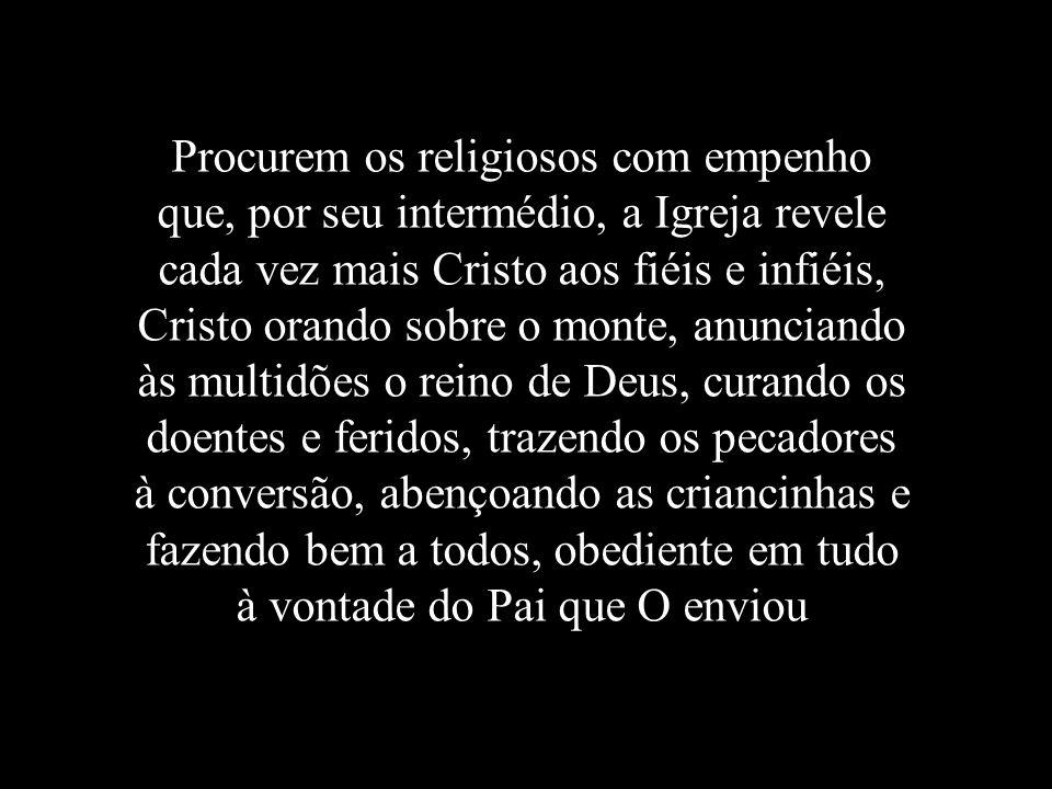 Procurem os religiosos com empenho que, por seu intermédio, a Igreja revele cada vez mais Cristo aos fiéis e infiéis, Cristo orando sobre o monte, anu
