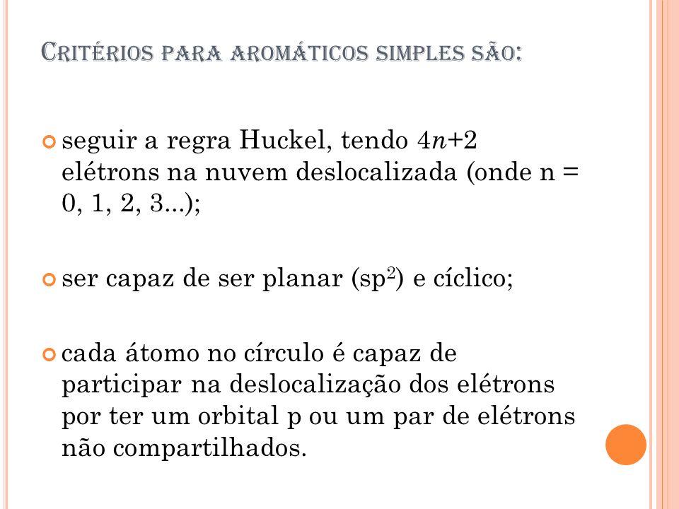 C RITÉRIOS PARA AROMÁTICOS SIMPLES SÃO : seguir a regra Huckel, tendo 4 n +2 elétrons na nuvem deslocalizada (onde n = 0, 1, 2, 3...); ser capaz de se