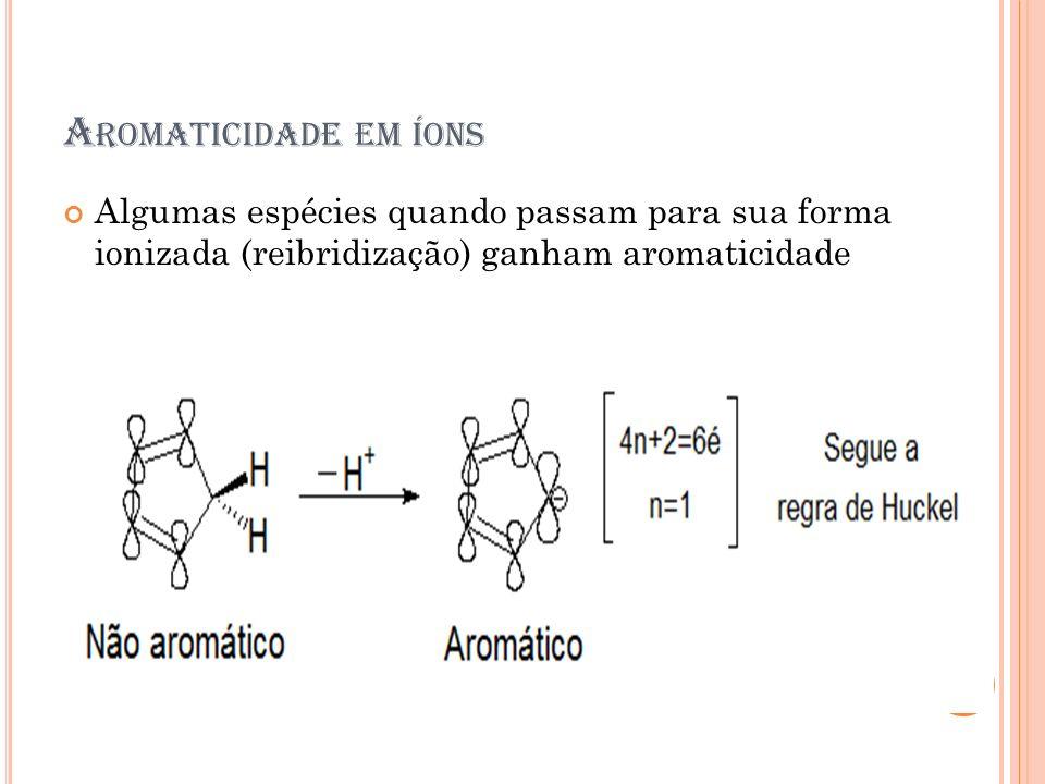 A ROMATICIDADE EM ÍONS Algumas espécies quando passam para sua forma ionizada (reibridização) ganham aromaticidade