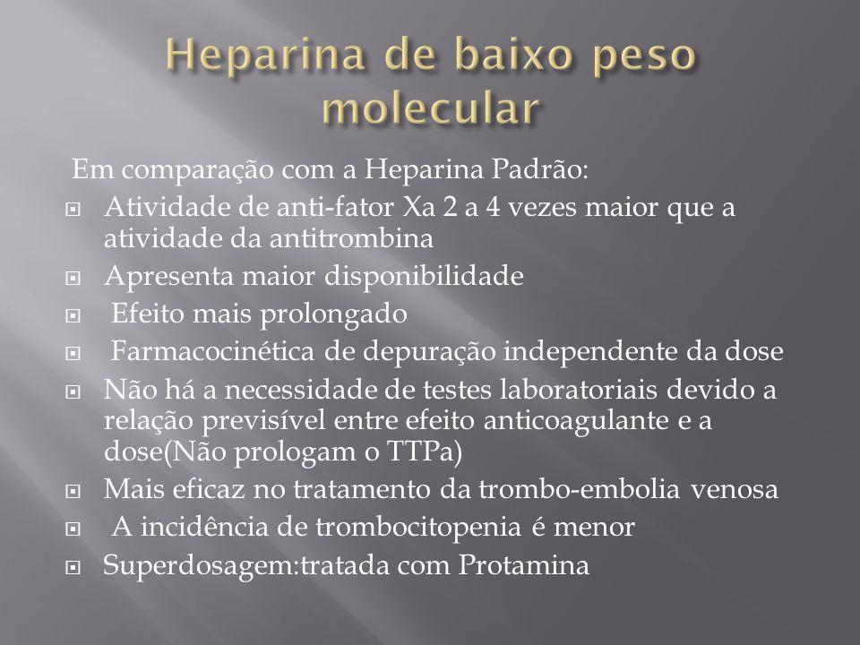 Em comparação com a Heparina Padrão: Atividade de anti-fator Xa 2 a 4 vezes maior que a atividade da antitrombina Apresenta maior disponibilidade Efeito mais prolongado Farmacocinética de depuração independente da dose Não há a necessidade de testes laboratoriais devido a relação previsível entre efeito anticoagulante e a dose(Não prologam o TTPa) Mais eficaz no tratamento da trombo-embolia venosa A incidência de trombocitopenia é menor Superdosagem:tratada com Protamina