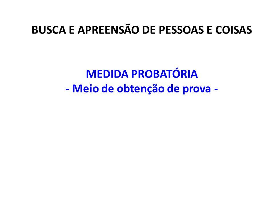 BUSCA E APREENSÃO DE PESSOAS E COISAS MEDIDA PROBATÓRIA - Meio de obtenção de prova -