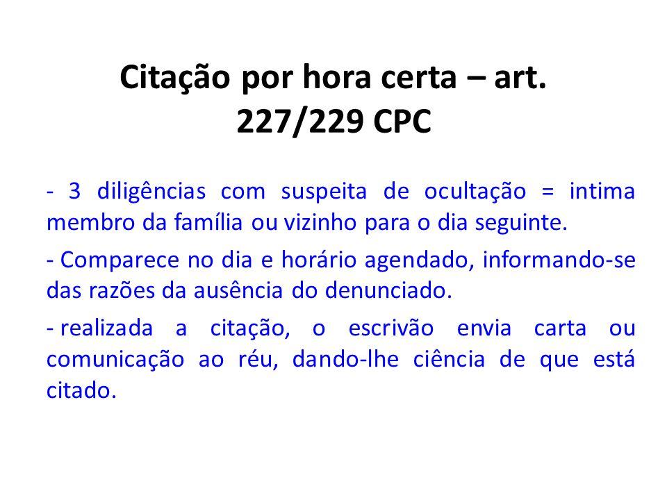 Citação por hora certa – art. 227/229 CPC - 3 diligências com suspeita de ocultação = intima membro da família ou vizinho para o dia seguinte. - Compa