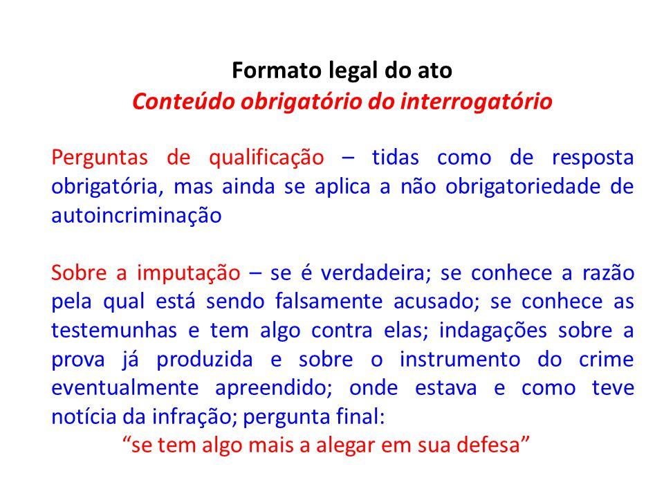 Formato legal do ato Conteúdo obrigatório do interrogatório Perguntas de qualificação – tidas como de resposta obrigatória, mas ainda se aplica a não