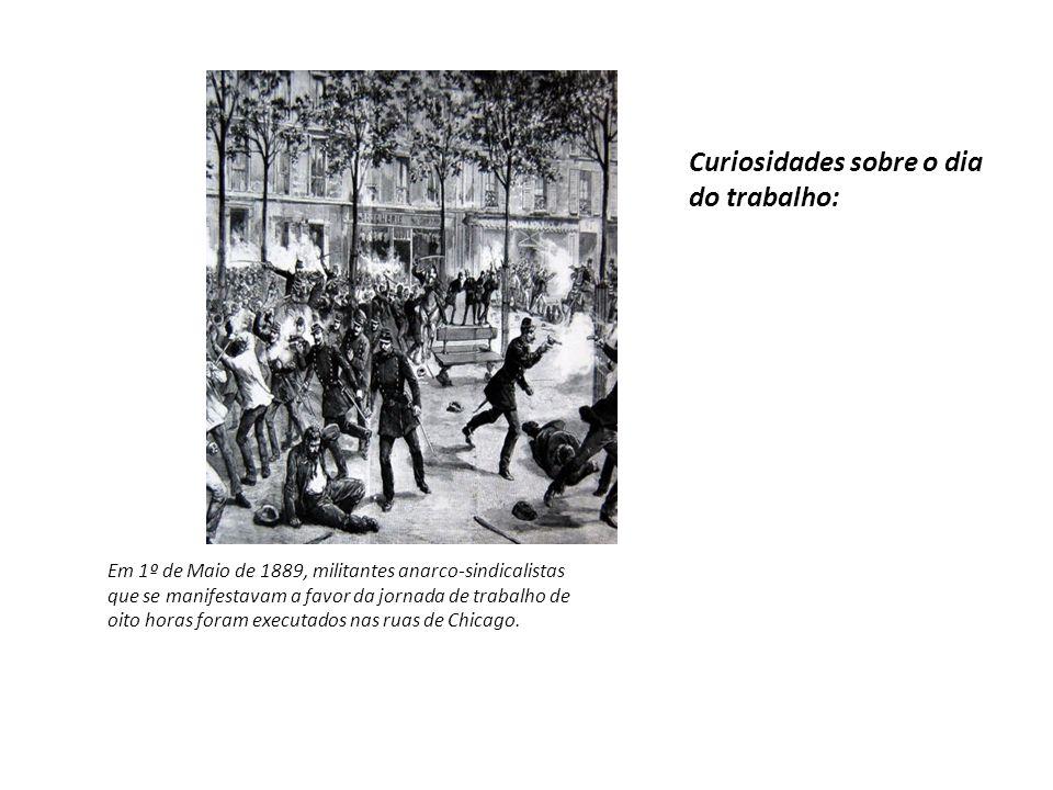 Curiosidades sobre o dia do trabalho: Em 1º de Maio de 1889, militantes anarco-sindicalistas que se manifestavam a favor da jornada de trabalho de oit