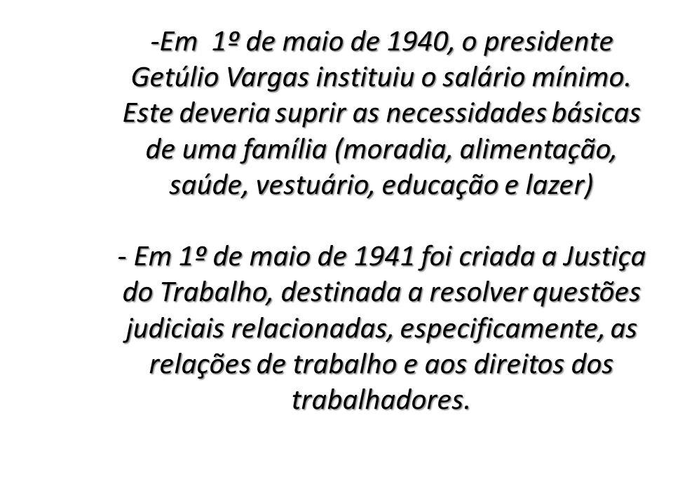-Em 1º de maio de 1940, o presidente Getúlio Vargas instituiu o salário mínimo. Este deveria suprir as necessidades básicas de uma família (moradia, a