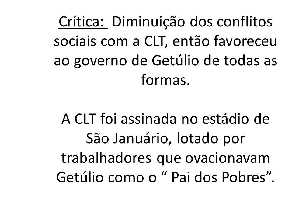 Crítica: Diminuição dos conflitos sociais com a CLT, então favoreceu ao governo de Getúlio de todas as formas. A CLT foi assinada no estádio de São Ja