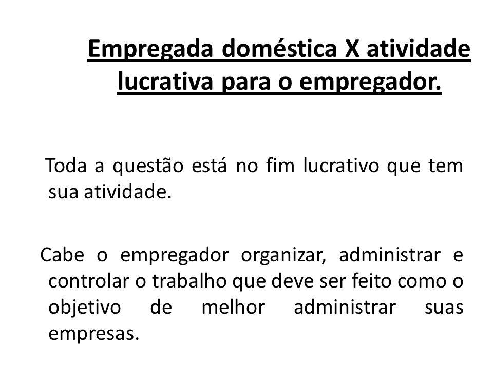 Empregada doméstica X atividade lucrativa para o empregador. Toda a questão está no fim lucrativo que tem sua atividade. Cabe o empregador organizar,