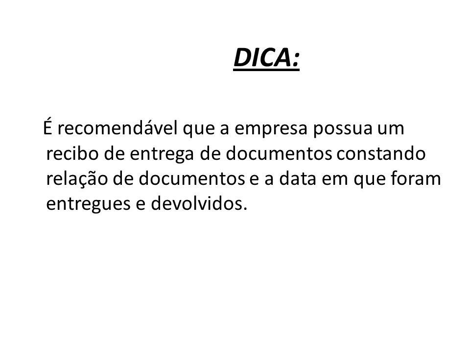 DICA: É recomendável que a empresa possua um recibo de entrega de documentos constando relação de documentos e a data em que foram entregues e devolvi