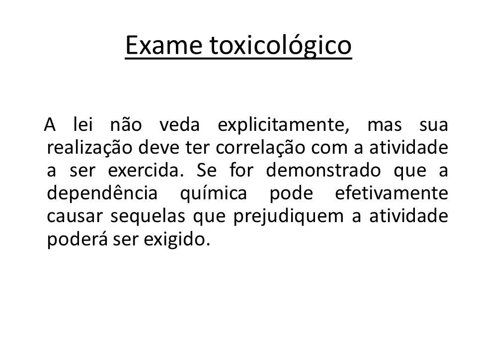 Exame toxicológico A lei não veda explicitamente, mas sua realização deve ter correlação com a atividade a ser exercida. Se for demonstrado que a depe