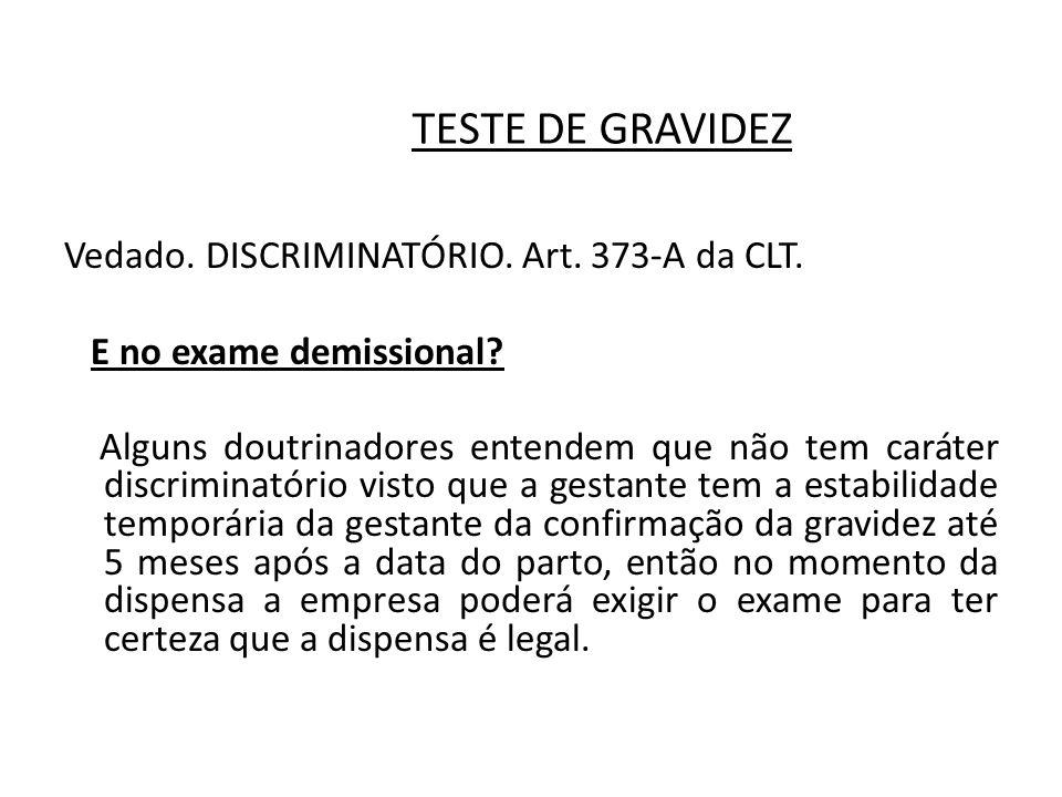 TESTE DE GRAVIDEZ Vedado. DISCRIMINATÓRIO. Art. 373-A da CLT. E no exame demissional? Alguns doutrinadores entendem que não tem caráter discriminatóri