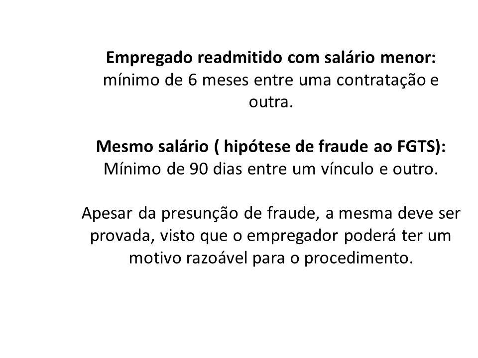 Empregado readmitido com salário menor: mínimo de 6 meses entre uma contratação e outra. Mesmo salário ( hipótese de fraude ao FGTS): Mínimo de 90 dia