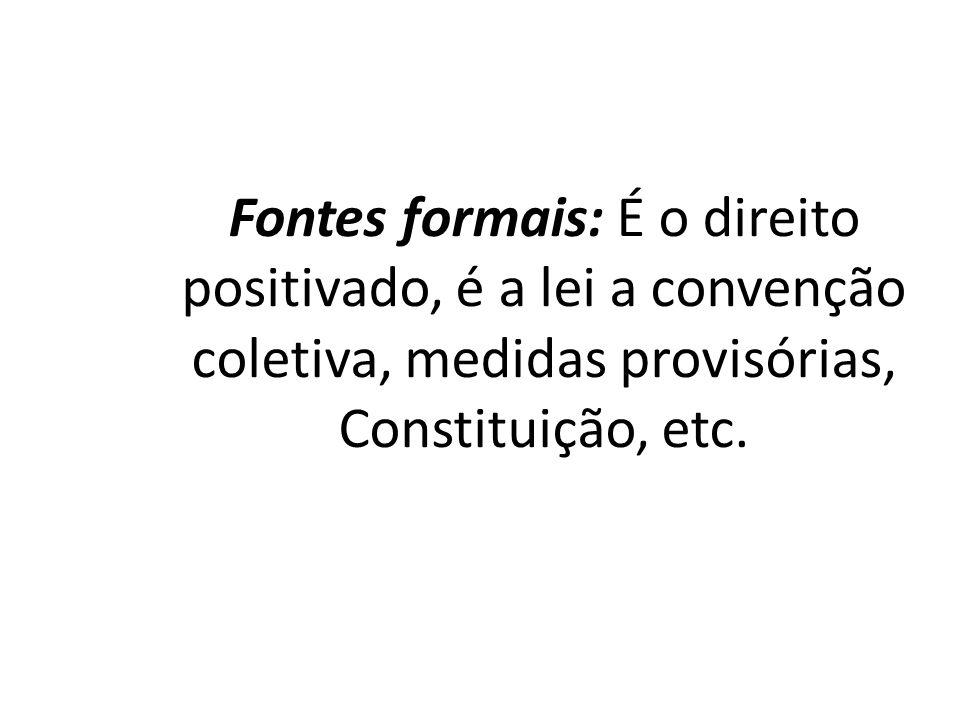 Fontes formais: É o direito positivado, é a lei a convenção coletiva, medidas provisórias, Constituição, etc.