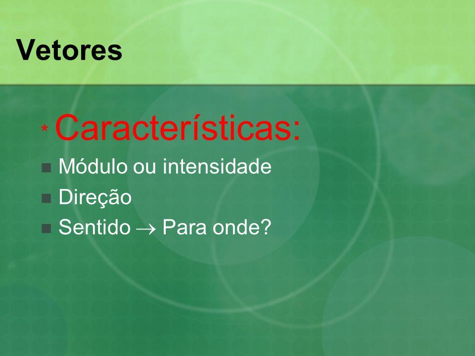 Vetores * Características: Módulo ou intensidade Direção Sentido Para onde?