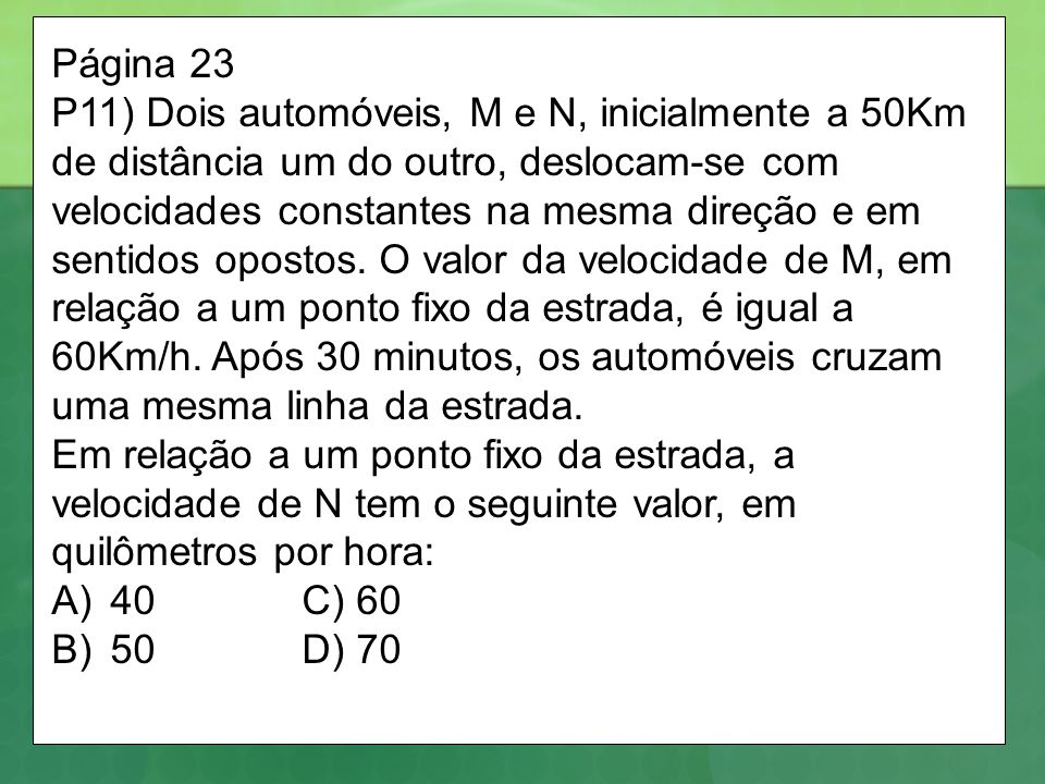 Página 23 P11) Dois automóveis, M e N, inicialmente a 50Km de distância um do outro, deslocam-se com velocidades constantes na mesma direção e em sentidos opostos.