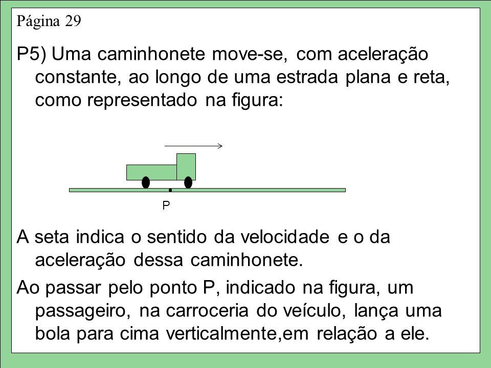 Página 29 P5) Uma caminhonete move-se, com aceleração constante, ao longo de uma estrada plana e reta, como representado na figura: A seta indica o sentido da velocidade e o da aceleração dessa caminhonete.