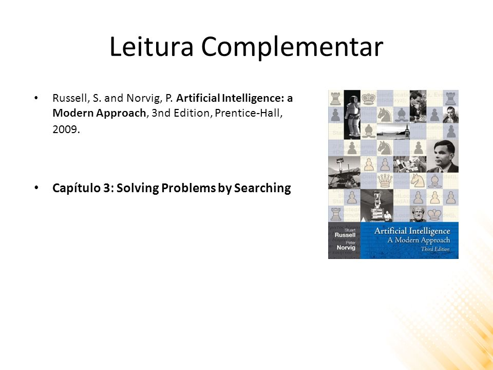 Leitura Complementar Russell, S. and Norvig, P. Artificial Intelligence: a Modern Approach, 3nd Edition, Prentice-Hall, 2009. Capítulo 3: Solving Prob