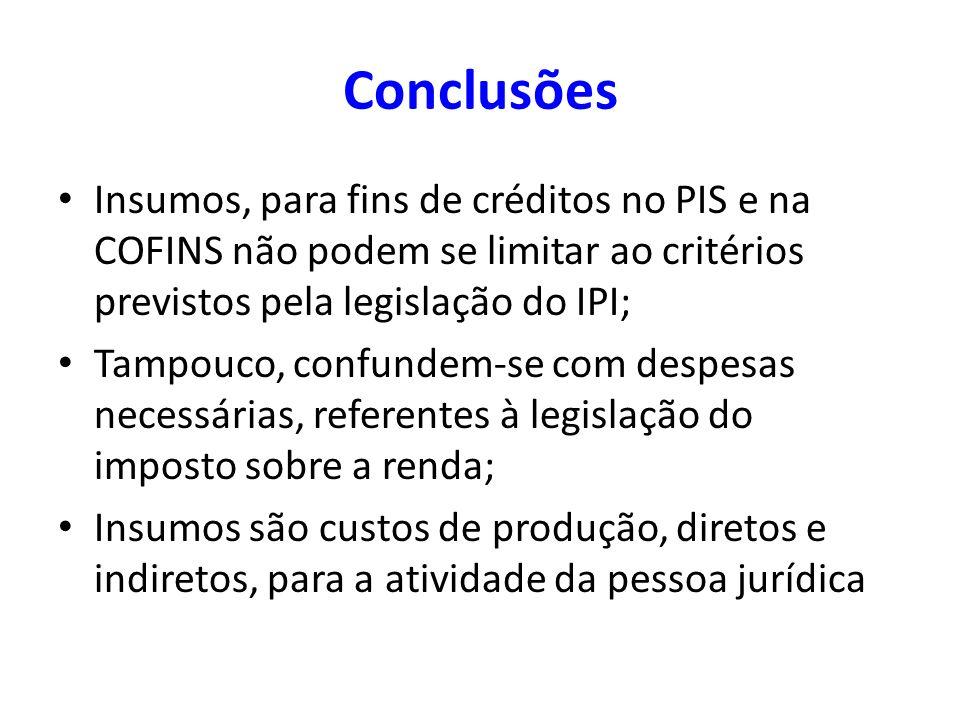 Conclusões Insumos, para fins de créditos no PIS e na COFINS não podem se limitar ao critérios previstos pela legislação do IPI; Tampouco, confundem-s