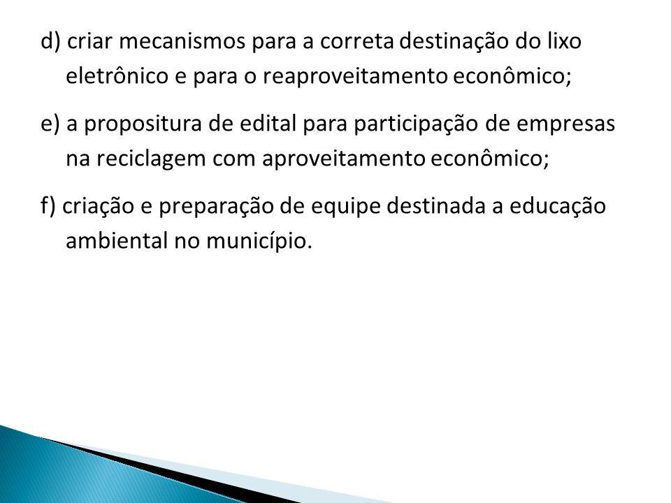 d) criar mecanismos para a correta destinação do lixo eletrônico e para o reaproveitamento econômico; e) a propositura de edital para participação de