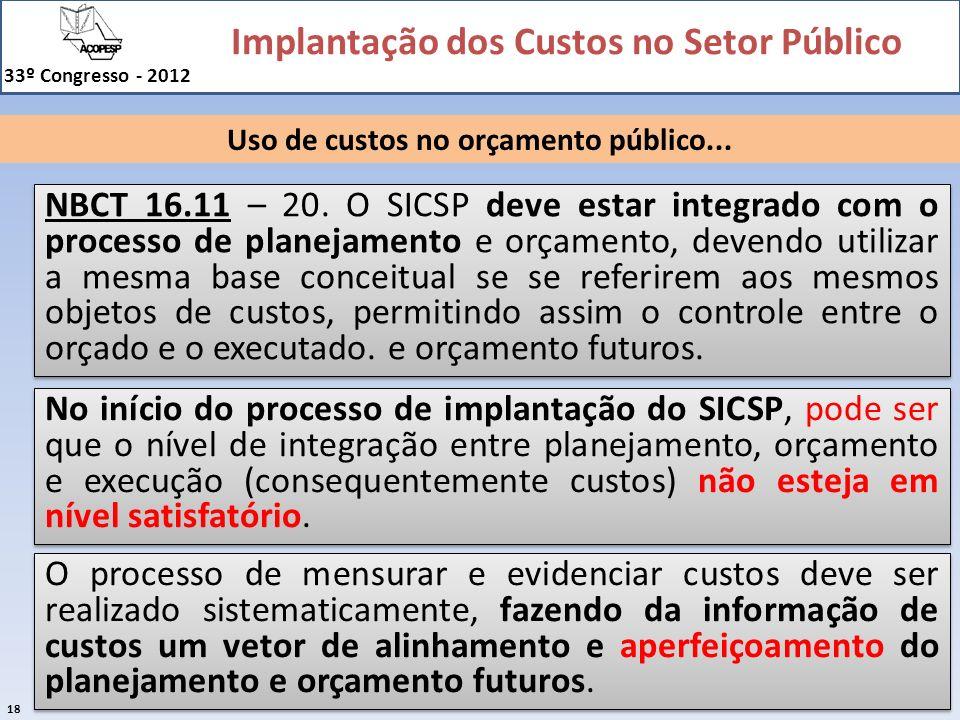 Implantação dos Custos no Setor Público 33º Congresso - 2012 18 Uso de custos no orçamento público... NBCT 16.11 – 20. O SICSP deve estar integrado co