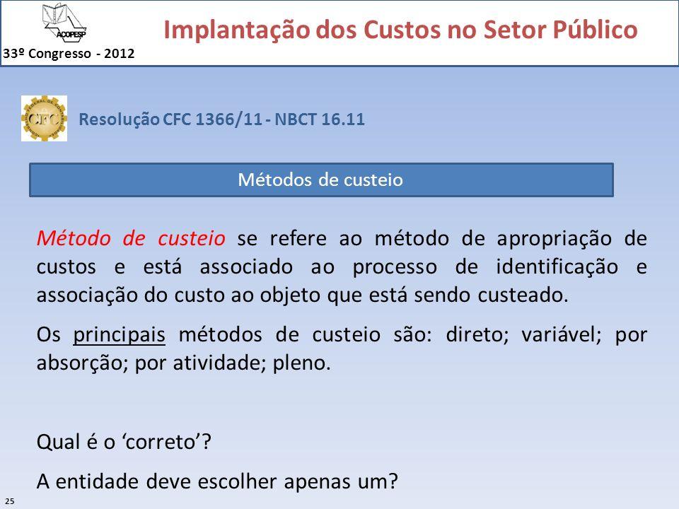 Implantação dos Custos no Setor Público 33º Congresso - 2012 25 Resolução CFC 1366/11 - NBCT 16.11 Métodos de custeio Método de custeio se refere ao m