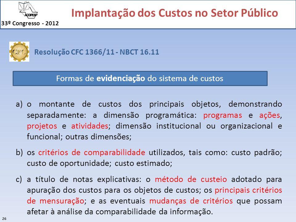 Implantação dos Custos no Setor Público 33º Congresso - 2012 26 Resolução CFC 1366/11 - NBCT 16.11 Formas de evidenciação do sistema de custos a)o mon