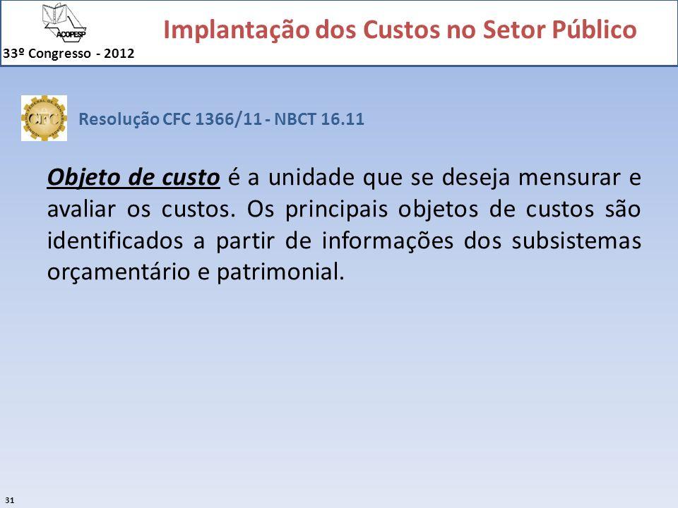 Implantação dos Custos no Setor Público 33º Congresso - 2012 31 Objeto de custo é a unidade que se deseja mensurar e avaliar os custos. Os principais