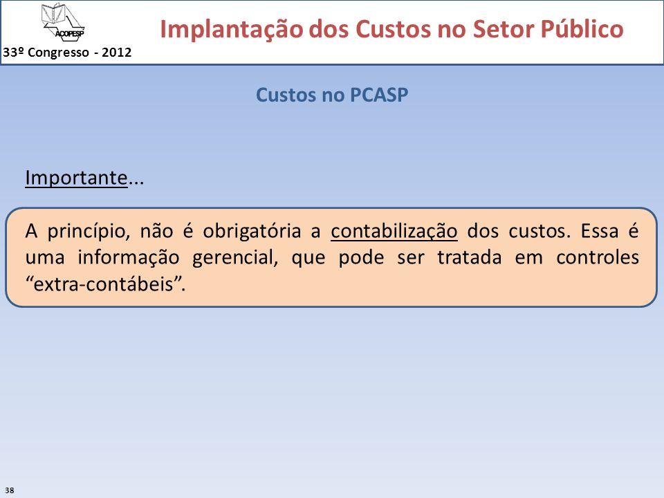 Implantação dos Custos no Setor Público 33º Congresso - 2012 38 Custos no PCASP Importante... A princípio, não é obrigatória a contabilização dos cust