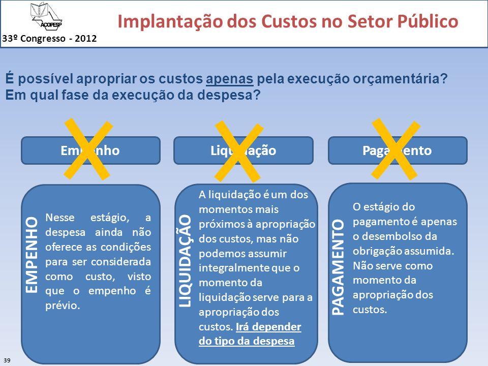 Implantação dos Custos no Setor Público 33º Congresso - 2012 39 É possível apropriar os custos apenas pela execução orçamentária? Em qual fase da exec