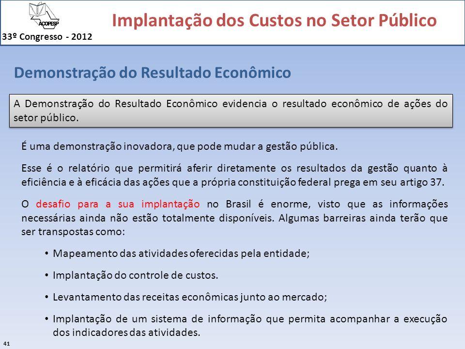 Implantação dos Custos no Setor Público 33º Congresso - 2012 41 Demonstração do Resultado Econômico A Demonstração do Resultado Econômico evidencia o