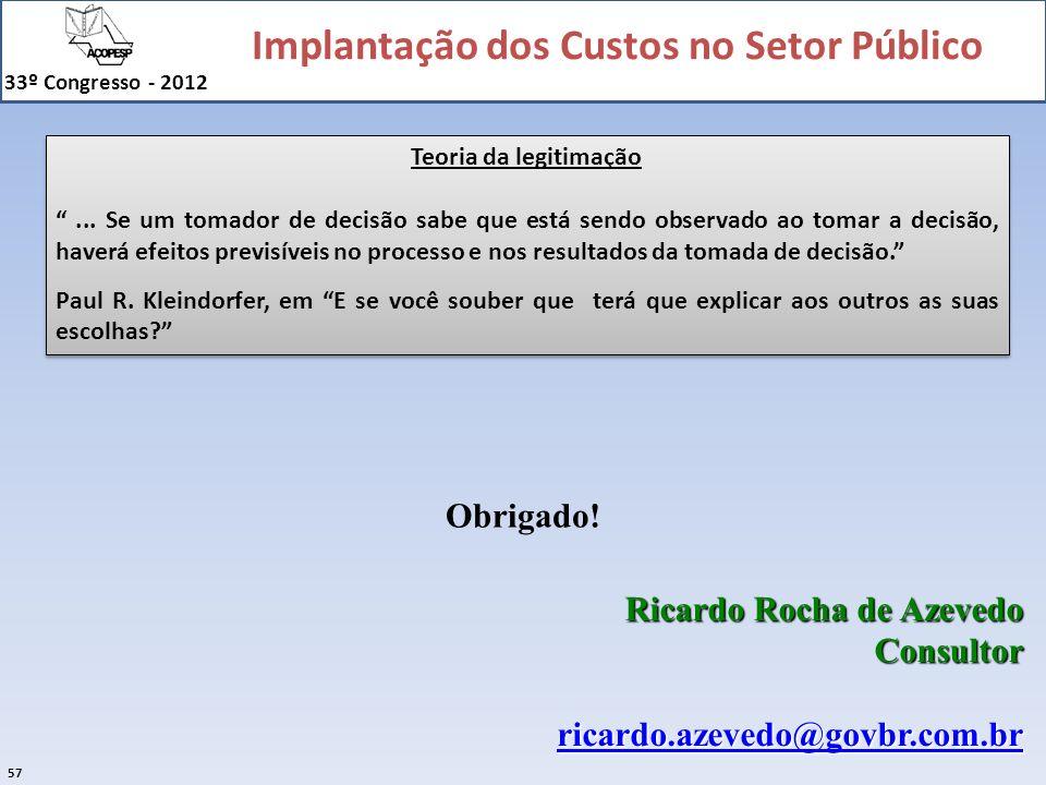 Implantação dos Custos no Setor Público 33º Congresso - 2012 57 Ricardo Rocha de Azevedo Consultor ricardo.azevedo@govbr.com.br Obrigado! Teoria da le