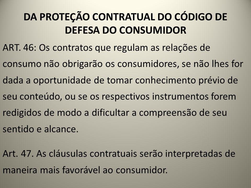 DA PROTEÇÃO CONTRATUAL DO CÓDIGO DE DEFESA DO CONSUMIDOR ART. 46: Os contratos que regulam as relações de consumo não obrigarão os consumidores, se nã