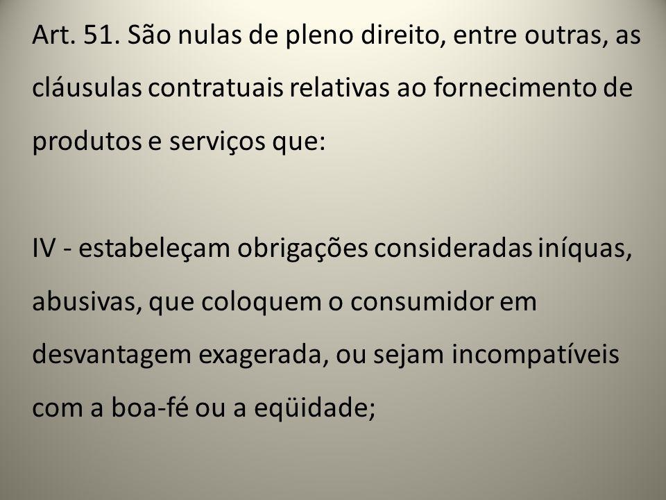 Art. 51. São nulas de pleno direito, entre outras, as cláusulas contratuais relativas ao fornecimento de produtos e serviços que: IV - estabeleçam obr