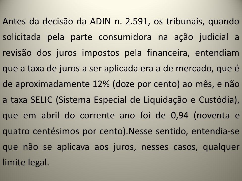 Antes da decisão da ADIN n. 2.591, os tribunais, quando solicitada pela parte consumidora na ação judicial a revisão dos juros impostos pela financeir