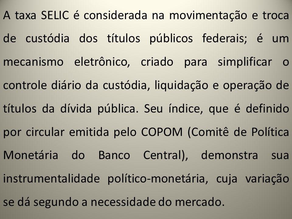 A taxa SELIC é considerada na movimentação e troca de custódia dos títulos públicos federais; é um mecanismo eletrônico, criado para simplificar o con