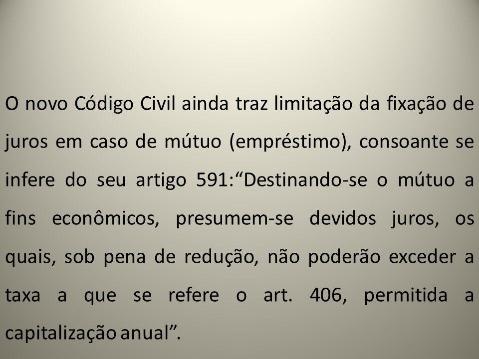 O novo Código Civil ainda traz limitação da fixação de juros em caso de mútuo (empréstimo), consoante se infere do seu artigo 591:Destinando-se o mútu