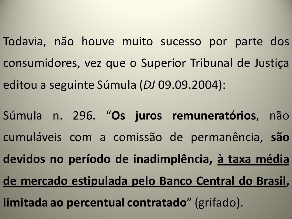 Todavia, não houve muito sucesso por parte dos consumidores, vez que o Superior Tribunal de Justiça editou a seguinte Súmula (DJ 09.09.2004): Súmula n