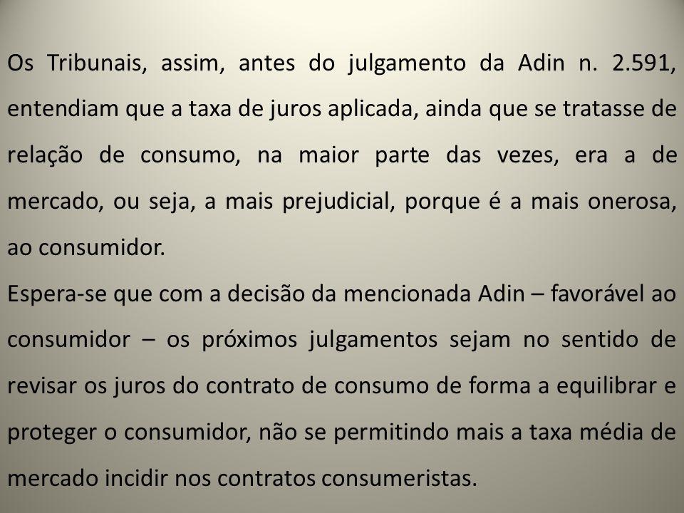 Os Tribunais, assim, antes do julgamento da Adin n. 2.591, entendiam que a taxa de juros aplicada, ainda que se tratasse de relação de consumo, na mai