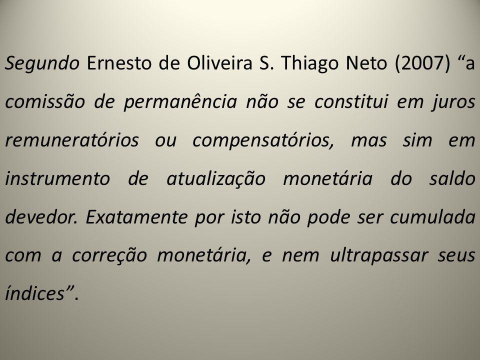 Segundo Ernesto de Oliveira S. Thiago Neto (2007) a comissão de permanência não se constitui em juros remuneratórios ou compensatórios, mas sim em ins