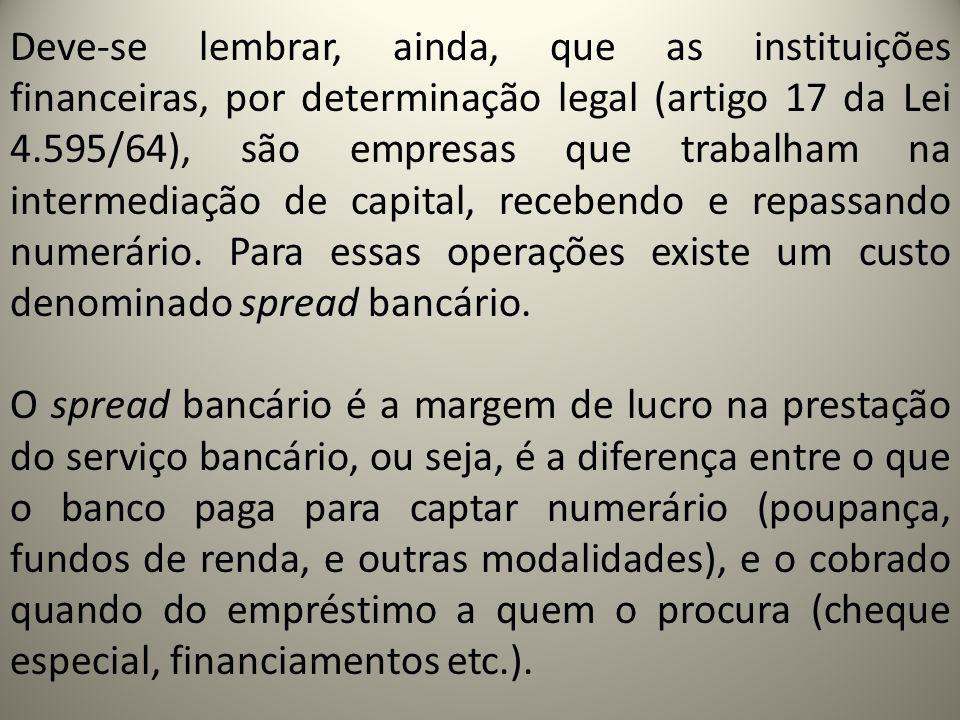 Deve-se lembrar, ainda, que as instituições financeiras, por determinação legal (artigo 17 da Lei 4.595/64), são empresas que trabalham na intermediaç