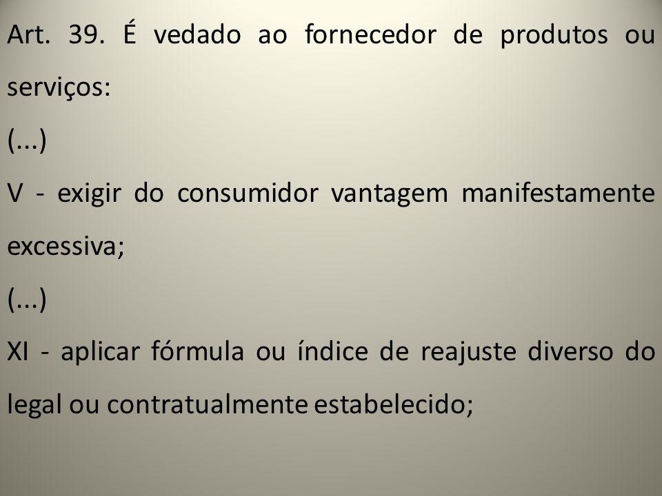 Art. 39. É vedado ao fornecedor de produtos ou serviços: (...) V - exigir do consumidor vantagem manifestamente excessiva; (...) XI - aplicar fórmula