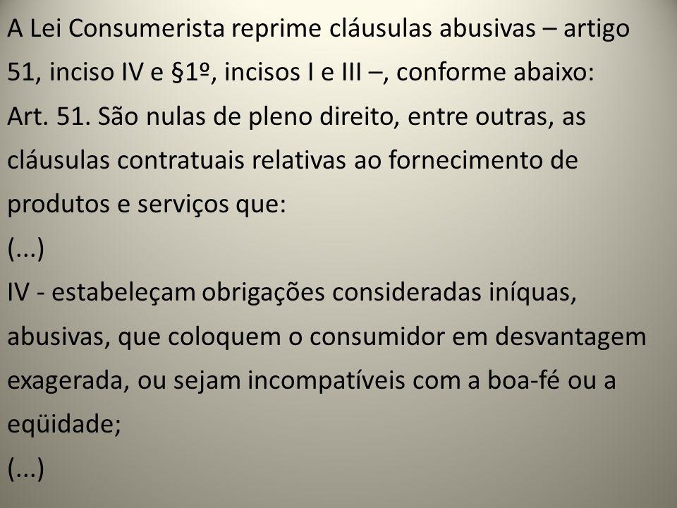 A Lei Consumerista reprime cláusulas abusivas – artigo 51, inciso IV e §1º, incisos I e III –, conforme abaixo: Art. 51. São nulas de pleno direito, e
