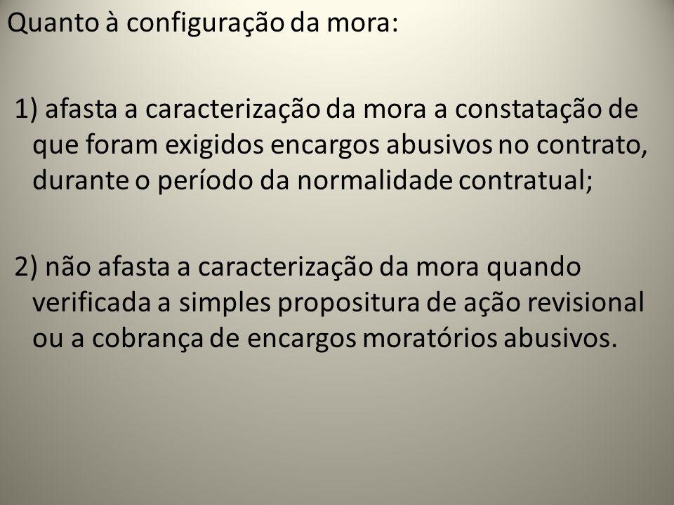 Quanto à configuração da mora: 1) afasta a caracterização da mora a constatação de que foram exigidos encargos abusivos no contrato, durante o período