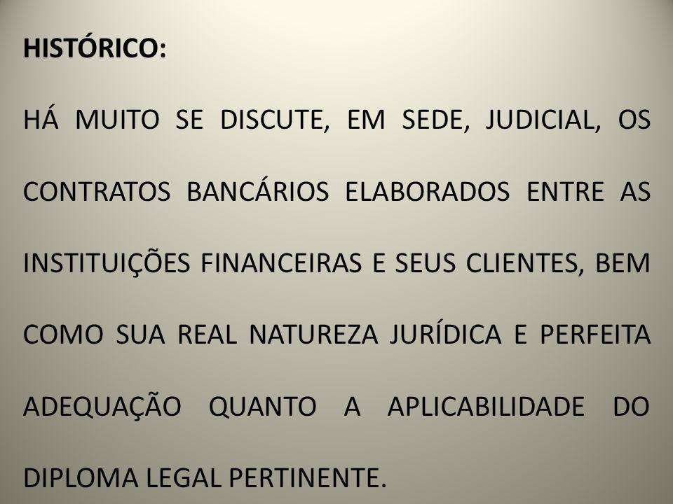 HISTÓRICO: HÁ MUITO SE DISCUTE, EM SEDE, JUDICIAL, OS CONTRATOS BANCÁRIOS ELABORADOS ENTRE AS INSTITUIÇÕES FINANCEIRAS E SEUS CLIENTES, BEM COMO SUA R