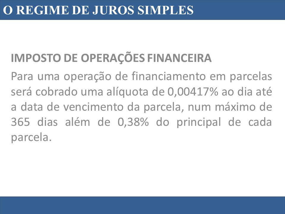 O REGIME DE JUROS SIMPLES IMPOSTO DE OPERAÇÕES FINANCEIRA Para uma operação de financiamento em parcelas será cobrado uma alíquota de 0,00417% ao dia