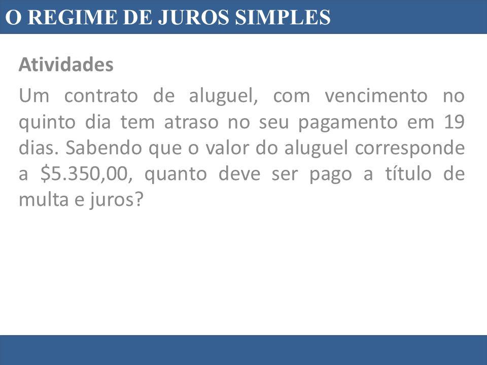 O REGIME DE JUROS SIMPLES Atividades Um contrato de aluguel, com vencimento no quinto dia tem atraso no seu pagamento em 19 dias. Sabendo que o valor