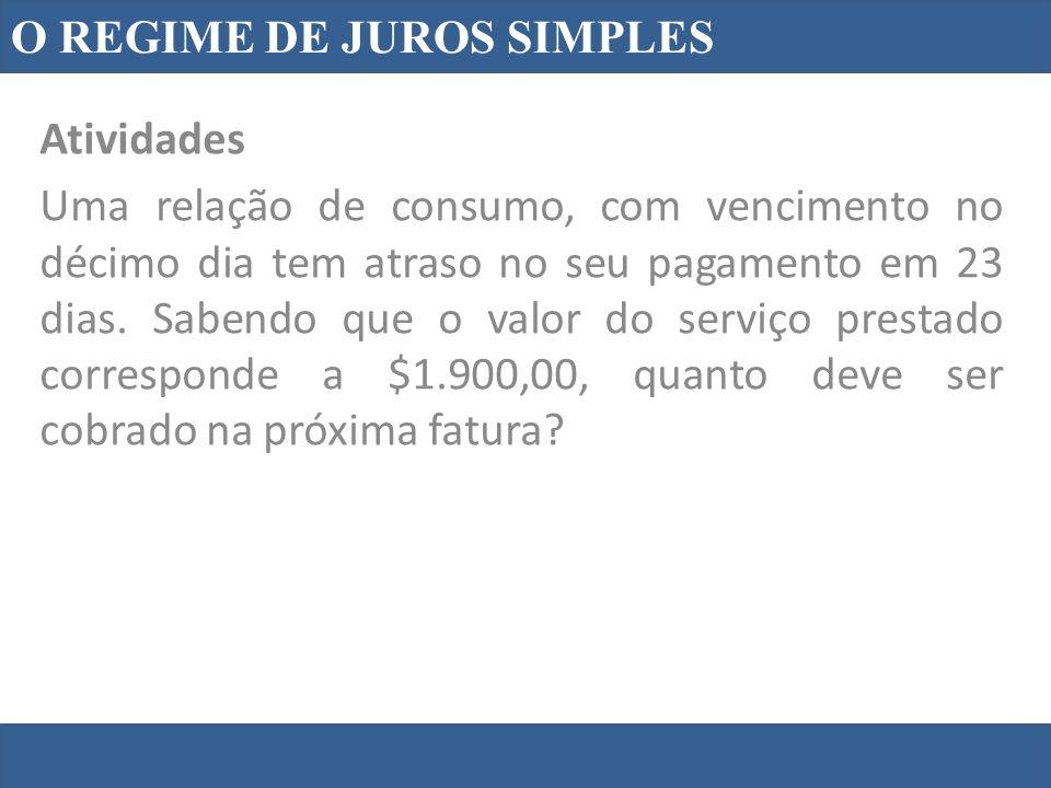 O REGIME DE JUROS SIMPLES Atividades Uma relação de consumo, com vencimento no décimo dia tem atraso no seu pagamento em 23 dias. Sabendo que o valor