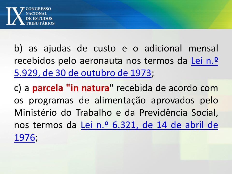 b) as ajudas de custo e o adicional mensal recebidos pelo aeronauta nos termos da Lei n.º 5.929, de 30 de outubro de 1973;Lei n.º 5.929, de 30 de outu