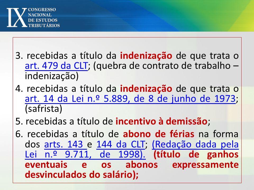 3. recebidas a título da indenização de que trata o art. 479 da CLT; (quebra de contrato de trabalho – indenização) art. 479 da CLT 4. recebidas a tít