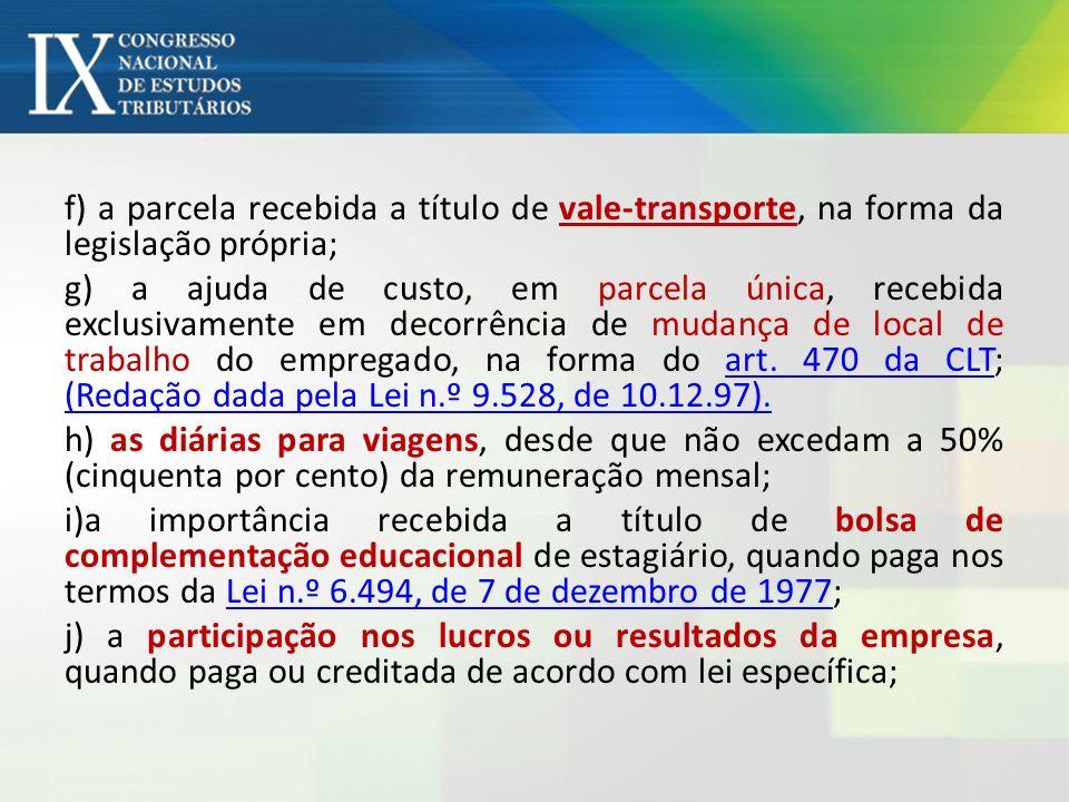 f) a parcela recebida a título de vale-transporte, na forma da legislação própria; g) a ajuda de custo, em parcela única, recebida exclusivamente em d