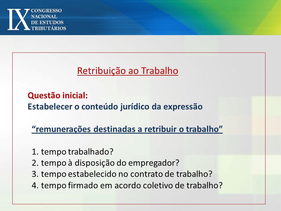 Retribuição ao Trabalho Questão inicial: Estabelecer o conteúdo jurídico da expressão remunerações destinadas a retribuir o trabalho 1. tempo trabalha